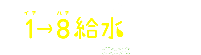 1→8給水をはじめよう!